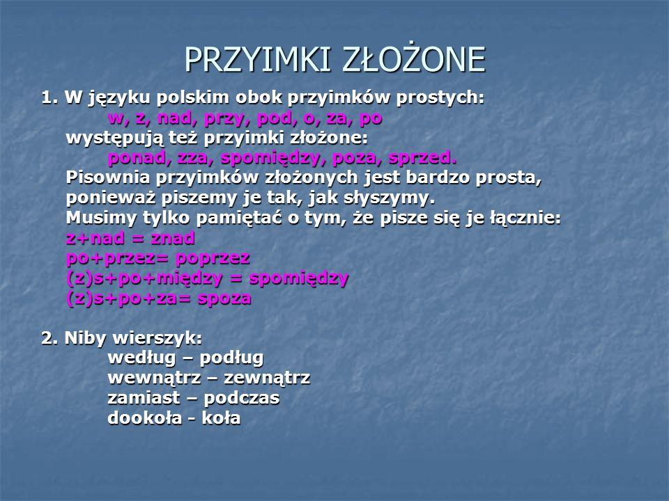 PRZYIMKI ZŁOŻONE 1. W języku polskim obok przyimków prostych: w, z, nad, przy, pod, o, za, po występują też przyimki złożone: ponad, zza, spomiędzy, p