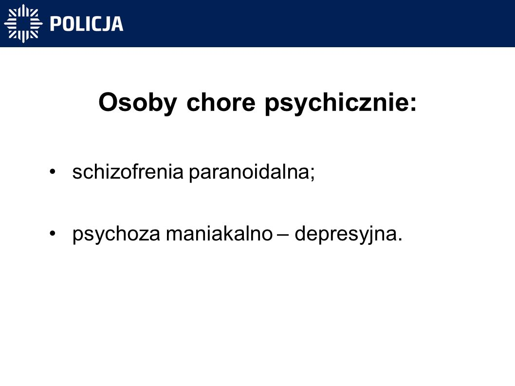 Osoby chore psychicznie: schizofrenia paranoidalna; psychoza maniakalno – depresyjna.