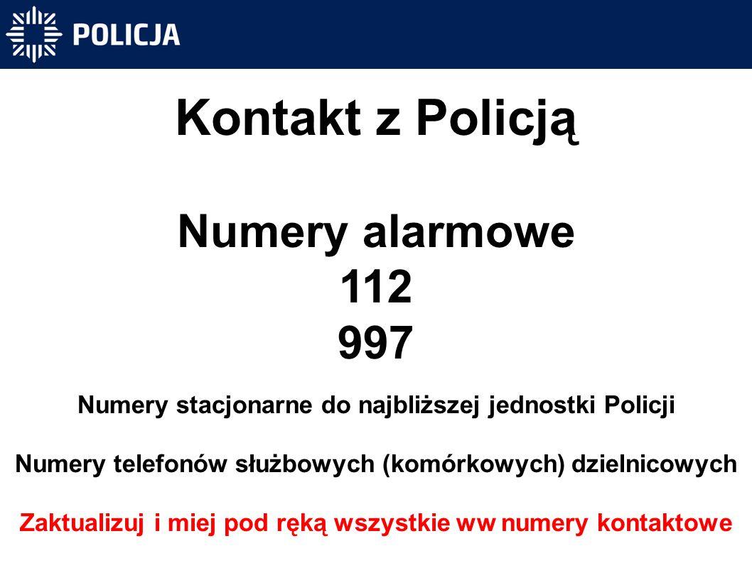 Kontakt z Policją Numery alarmowe 112 997 Numery stacjonarne do najbliższej jednostki Policji Numery telefonów służbowych (komórkowych) dzielnicowych Zaktualizuj i miej pod ręką wszystkie ww numery kontaktowe