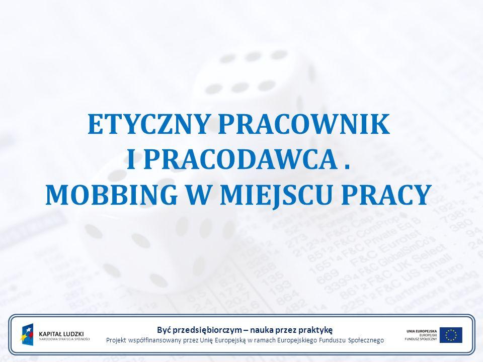 ETYCZNY PRACOWNIK I PRACODAWCA. MOBBING W MIEJSCU PRACY Być przedsiębiorczym – nauka przez praktykę Projekt współfinansowany przez Unię Europejską w r