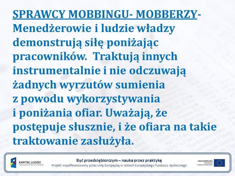 SPRAWCY MOBBINGU- MOBBERZY- Menedżerowie i ludzie władzy demonstrują siłę poniżając pracowników. Traktują innych instrumentalnie i nie odczuwają żadny