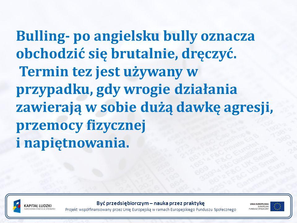 Bulling- po angielsku bully oznacza obchodzić się brutalnie, dręczyć. Termin tez jest używany w przypadku, gdy wrogie działania zawierają w sobie dużą
