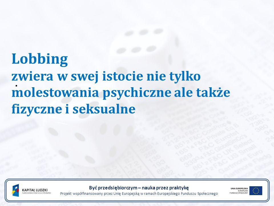 . Być przedsiębiorczym – nauka przez praktykę Projekt współfinansowany przez Unię Europejską w ramach Europejskiego Funduszu Społecznego Lobbing zwiera w swej istocie nie tylko molestowania psychiczne ale także fizyczne i seksualne
