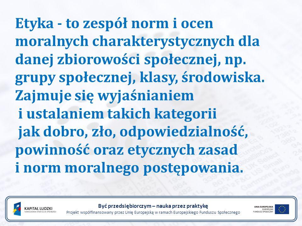 Być przedsiębiorczym – nauka przez praktykę Projekt współfinansowany przez Unię Europejską w ramach Europejskiego Funduszu Społecznego Etyka - to zespół norm i ocen moralnych charakterystycznych dla danej zbiorowości społecznej, np.