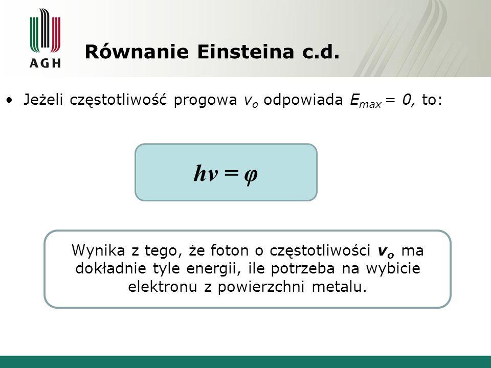 Równanie Einsteina c.d. Jeżeli częstotliwość progowa v o odpowiada E max = 0, to: Wynika z tego, że foton o częstotliwości v o ma dokładnie tyle energ
