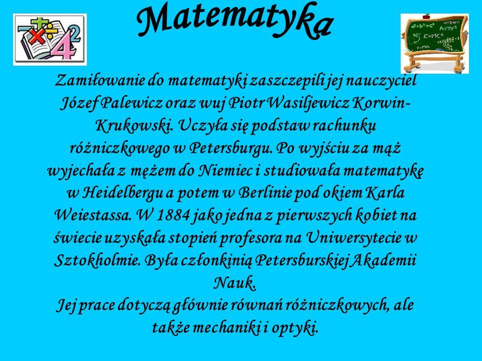 Zamiłowanie do matematyki zaszczepili jej nauczyciel Józef Palewicz oraz wuj Piotr Wasiljewicz Korwin- Krukowski.