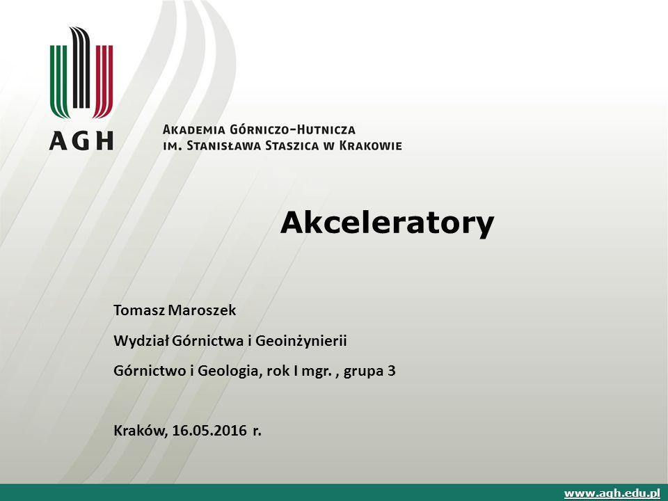 Akceleratory Tomasz Maroszek Wydział Górnictwa i Geoinżynierii Górnictwo i Geologia, rok I mgr., grupa 3 Kraków, 16.05.2016 r. www.agh.edu.pl