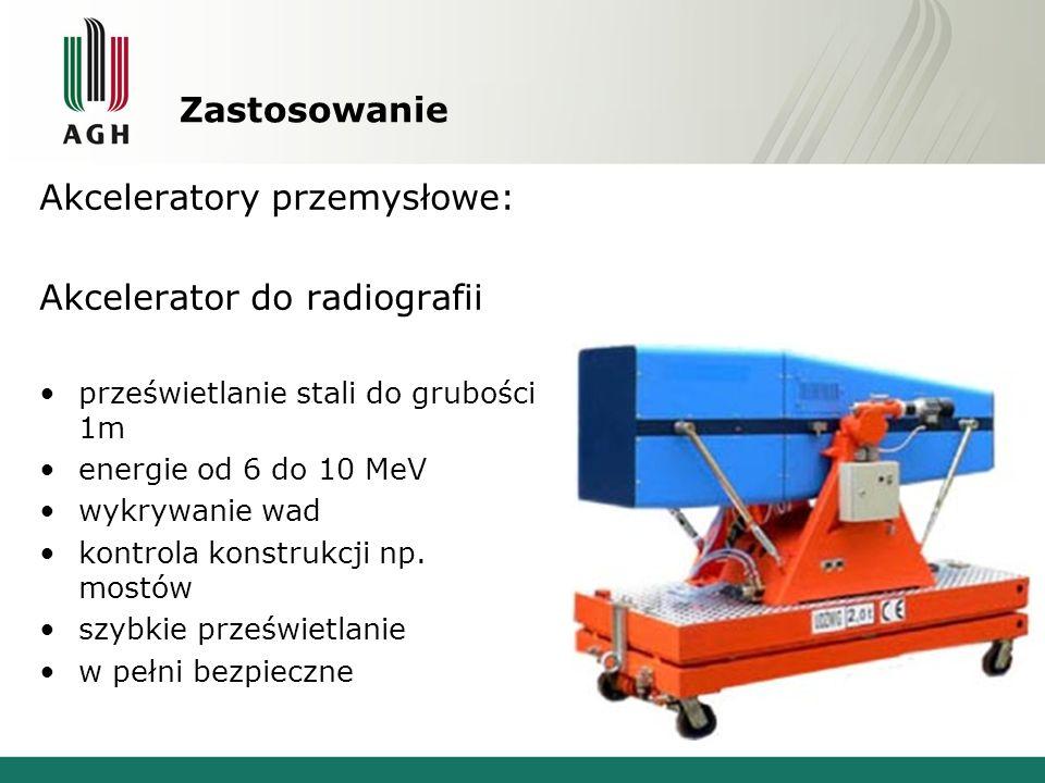 Zastosowanie Akceleratory przemysłowe: Akcelerator do radiografii prześwietlanie stali do grubości 1m energie od 6 do 10 MeV wykrywanie wad kontrola k