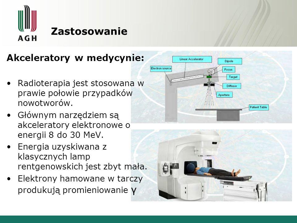 Zastosowanie Akceleratory w medycynie: Radioterapia jest stosowana w prawie połowie przypadków nowotworów. Głównym narzędziem są akceleratory elektron