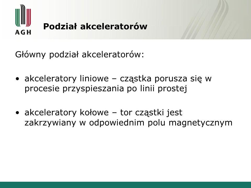 Podział akceleratorów Główny podział akceleratorów: akceleratory liniowe – cząstka porusza się w procesie przyspieszania po linii prostej akceleratory