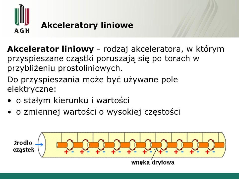 Akceleratory liniowe Akcelerator liniowy - rodzaj akceleratora, w którym przyspieszane cząstki poruszają się po torach w przybliżeniu prostoliniowych.