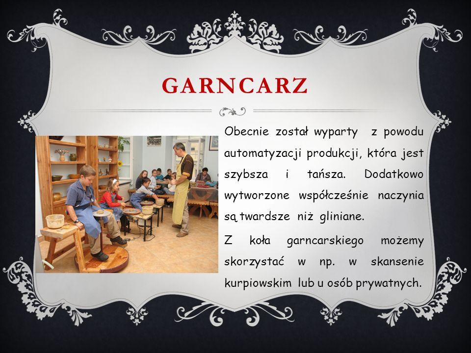 GARNCARZ Obecnie został wyparty z powodu automatyzacji produkcji, która jest szybsza i tańsza.