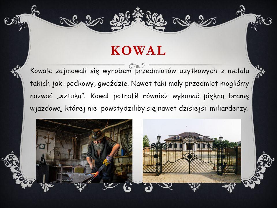 KOWAL Kowale zajmowali się wyrobem przedmiotów użytkowych z metalu takich jak: podkowy, gwoździe.