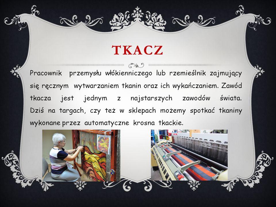TKACZ Pracownik przemysłu włókienniczego lub rzemieślnik zajmujący się ręcznym wytwarzaniem tkanin oraz ich wykańczaniem.