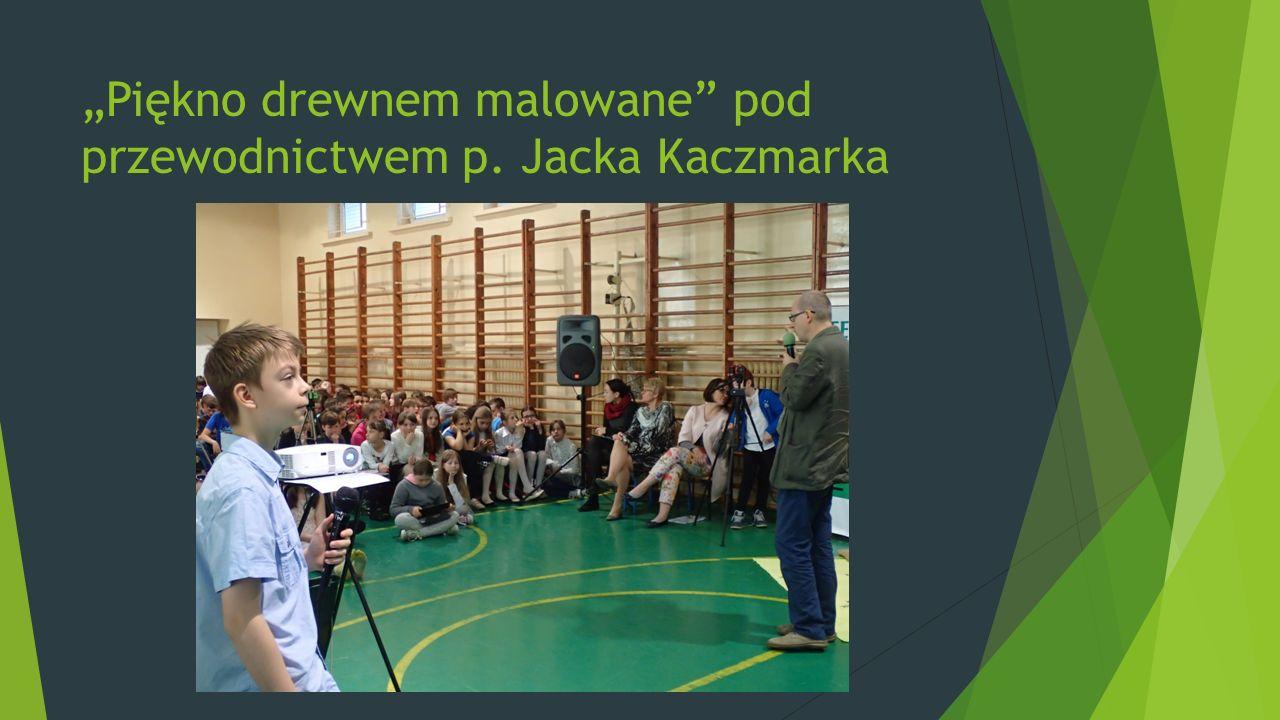 """""""Piękno drewnem malowane pod przewodnictwem p. Jacka Kaczmarka"""