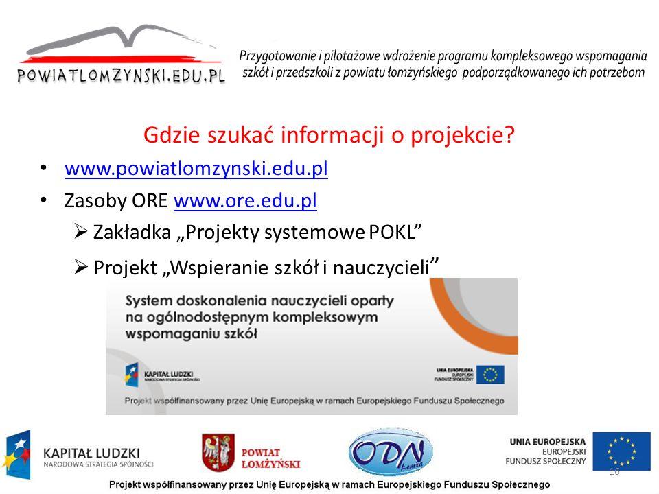 """Gdzie szukać informacji o projekcie? www.powiatlomzynski.edu.pl Zasoby ORE www.ore.edu.plwww.ore.edu.pl  Zakładka """"Projekty systemowe POKL""""  Projekt"""