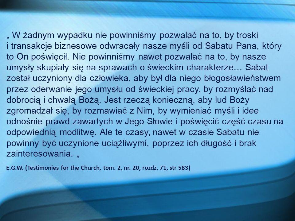 """"""" W żadnym wypadku nie powinniśmy pozwalać na to, by troski i transakcje biznesowe odwracały nasze myśli od Sabatu Pana, który to On poświęcił. Nie po"""