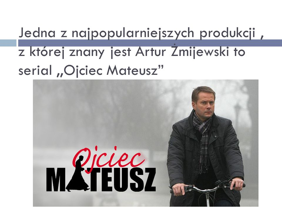 """Jedna z najpopularniejszych produkcji, z której znany jest Artur Żmijewski to serial,,Ojciec Mateusz"""""""