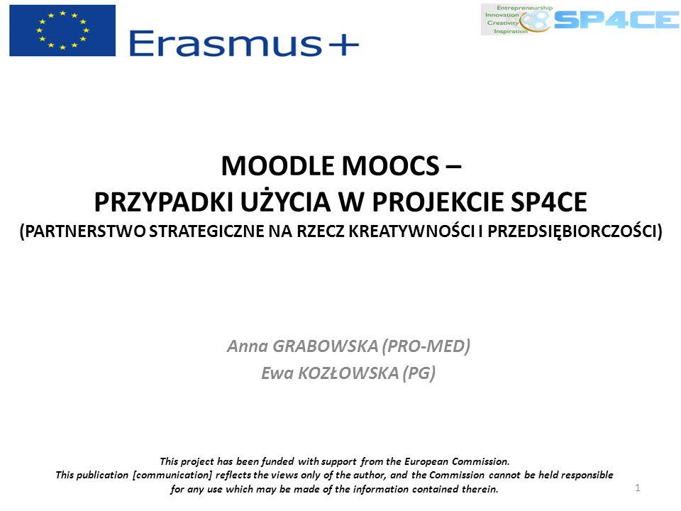 MOODLE MOOCS – PRZYPADKI UŻYCIA W PROJEKCIE SP4CE (PARTNERSTWO STRATEGICZNE NA RZECZ KREATYWNOŚCI I PRZEDSIĘBIORCZOŚCI) Anna GRABOWSKA (PRO-MED) Ewa KOZŁOWSKA (PG) This project has been funded with support from the European Commission.