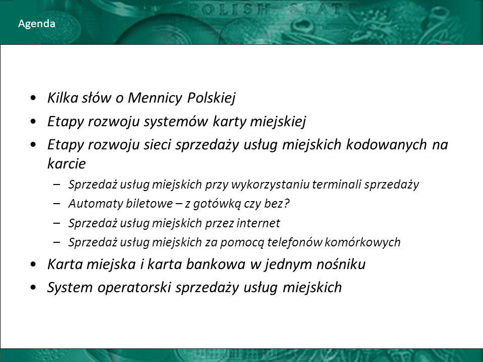 Agenda Kilka słów o Mennicy Polskiej Etapy rozwoju systemów karty miejskiej Etapy rozwoju sieci sprzedaży usług miejskich kodowanych na karcie –Sprzedaż usług miejskich przy wykorzystaniu terminali sprzedaży –Automaty biletowe – z gotówką czy bez.