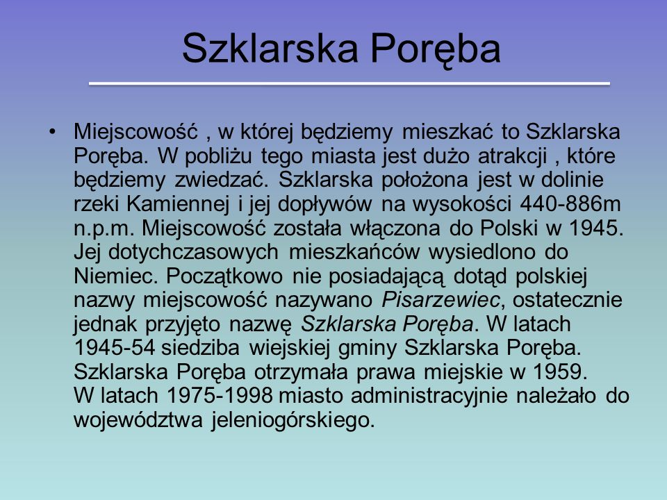 Szklarska Poręba Miejscowość, w której będziemy mieszkać to Szklarska Poręba. W pobliżu tego miasta jest dużo atrakcji, które będziemy zwiedzać. Szkla