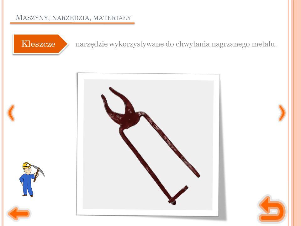 M ASZYNY, NARZĘDZIA, MATERIAŁY narzędzie wykorzystywane do chwytania nagrzanego metalu. Kleszcze