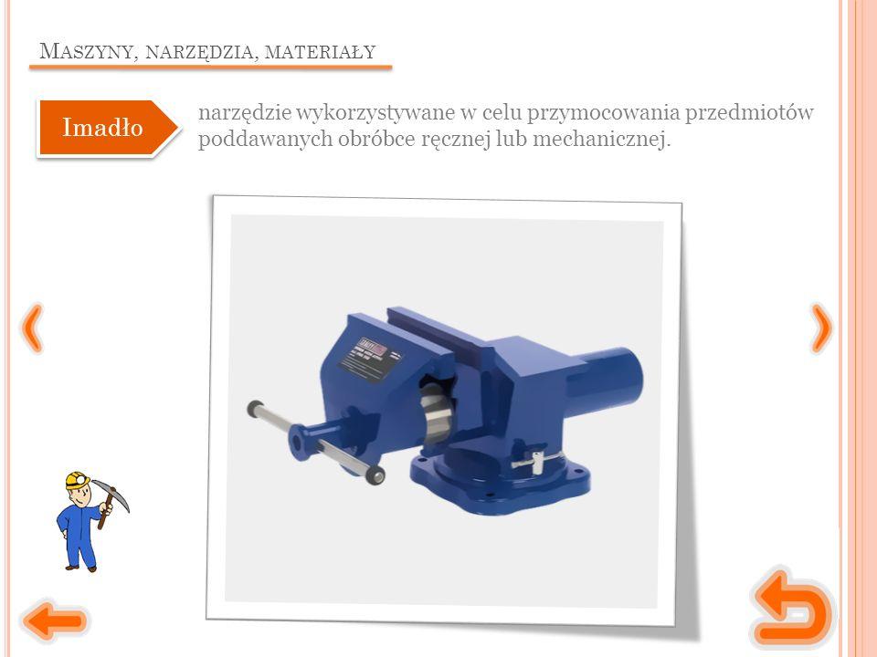 M ASZYNY, NARZĘDZIA, MATERIAŁY narzędzie wykorzystywane w celu przymocowania przedmiotów poddawanych obróbce ręcznej lub mechanicznej.