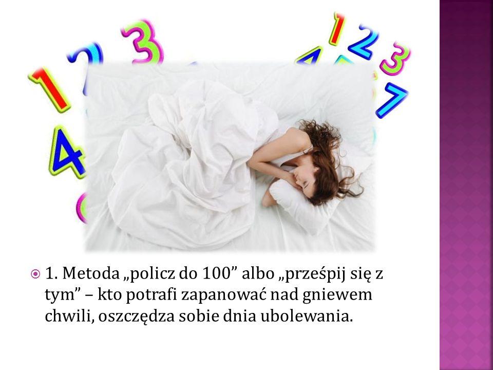 """ 1. Metoda """"policz do 100"""" albo """"prześpij się z tym"""" – kto potrafi zapanować nad gniewem chwili, oszczędza sobie dnia ubolewania."""