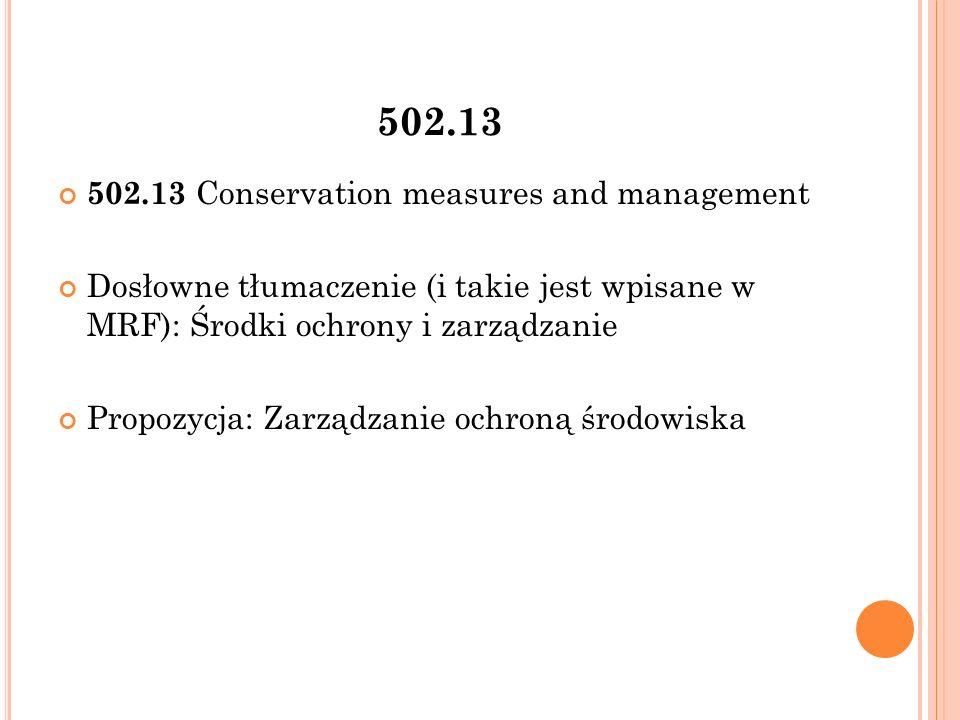 502.13 502.13 Conservation measures and management Dosłowne tłumaczenie (i takie jest wpisane w MRF): Środki ochrony i zarządzanie Propozycja: Zarządzanie ochroną środowiska