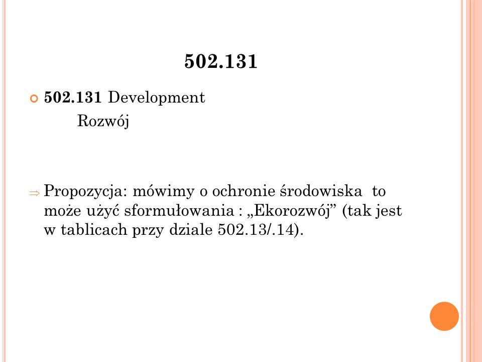 """502.131 502.131 Development Rozwój  Propozycja: mówimy o ochronie środowiska to może użyć sformułowania : """"Ekorozwój (tak jest w tablicach przy dziale 502.13/.14)."""