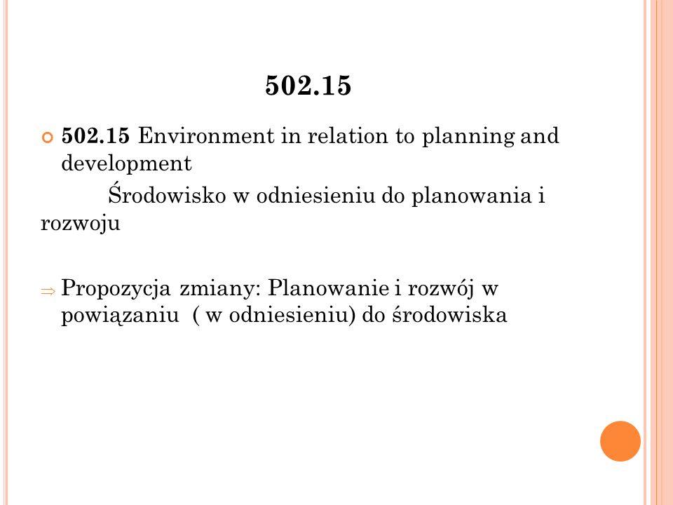 502.15 502.15 Environment in relation to planning and development Środowisko w odniesieniu do planowania i rozwoju  Propozycja zmiany: Planowanie i rozwój w powiązaniu ( w odniesieniu) do środowiska