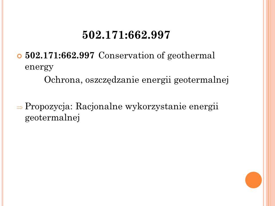 502.171:662.997 502.171:662.997 Conservation of geothermal energy Ochrona, oszczędzanie energii geotermalnej  Propozycja: Racjonalne wykorzystanie energii geotermalnej