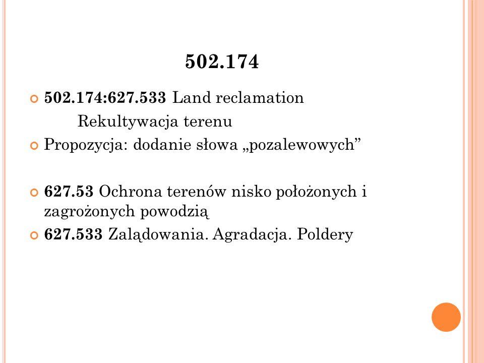 """502.174 502.174:627.533 Land reclamation Rekultywacja terenu Propozycja: dodanie słowa """"pozalewowych 627.53 Ochrona terenów nisko położonych i zagrożonych powodzią 627.533 Zalądowania."""