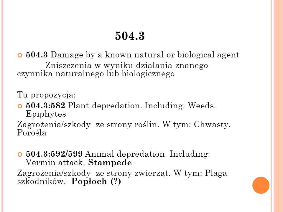 504.3 504.3 Damage by a known natural or biological agent Zniszczenia w wyniku działania znanego czynnika naturalnego lub biologicznego Tu propozycja: 504.3:582 Plant depredation.