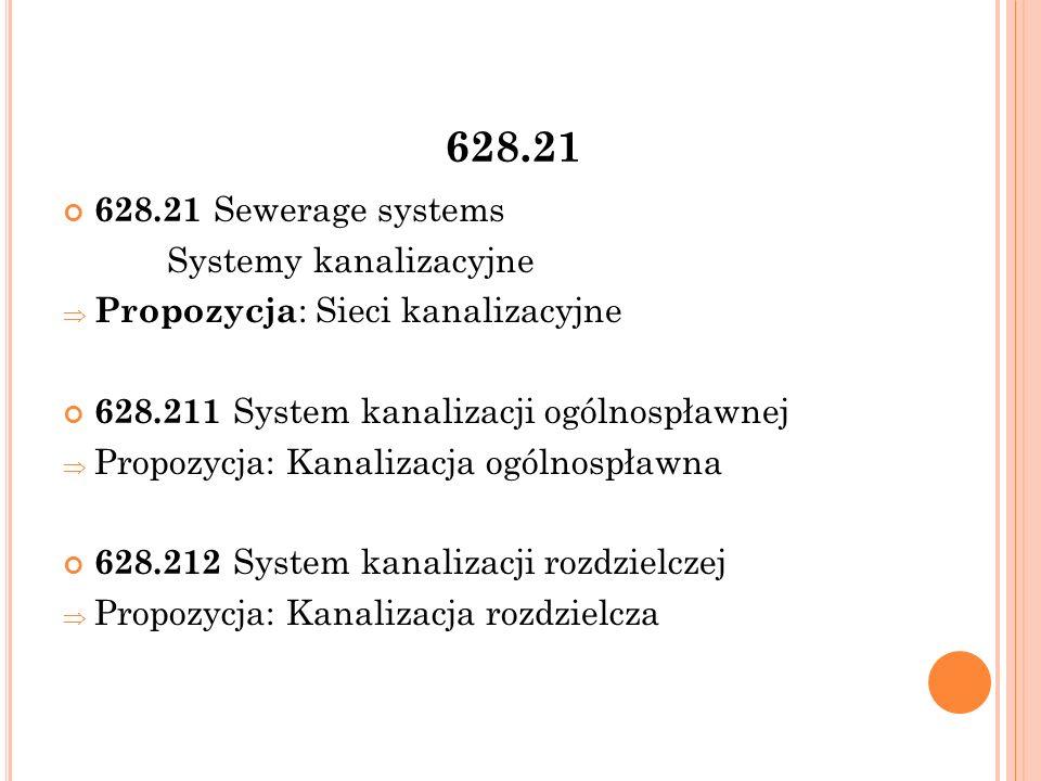 628.21 628.21 Sewerage systems Systemy kanalizacyjne  Propozycja : Sieci kanalizacyjne 628.211 System kanalizacji ogólnospławnej  Propozycja: Kanalizacja ogólnospławna 628.212 System kanalizacji rozdzielczej  Propozycja: Kanalizacja rozdzielcza