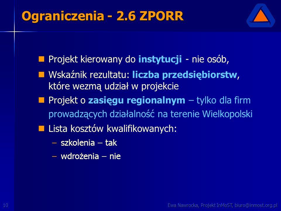 Ewa Nawrocka, Projekt InMoST, biuro@inmost.org.pl10 Projekt kierowany do instytucji - nie osób, Wskaźnik rezultatu: liczba przedsiębiorstw, które wezmą udział w projekcie Projekt o zasięgu regionalnym – tylko dla firm prowadzących działalność na terenie Wielkopolski Lista kosztów kwalifikowanych: – –szkolenia – tak – –wdrożenia – nie Ograniczenia - 2.6 ZPORR