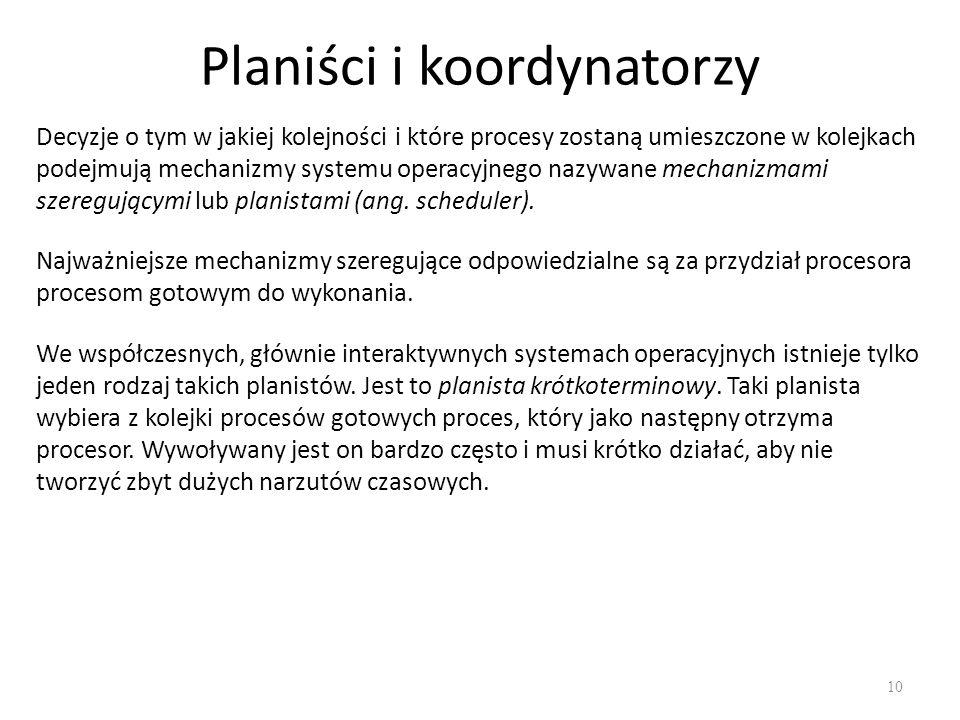 Planiści i koordynatorzy 10 Decyzje o tym w jakiej kolejności i które procesy zostaną umieszczone w kolejkach podejmują mechanizmy systemu operacyjnego nazywane mechanizmami szeregującymi lub planistami (ang.