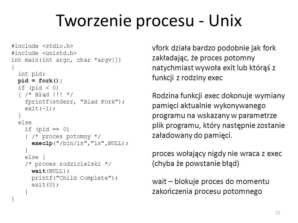 Tworzenie procesu - Unix 23 vfork działa bardzo podobnie jak fork zakładając, że proces potomny natychmiast wywoła exit lub którąś z funkcji z rodziny exec Rodzina funkcji exec dokonuje wymiany pamięci aktualnie wykonywanego programu na wskazany w parametrze plik programu, który następnie zostanie załadowany do pamięci.