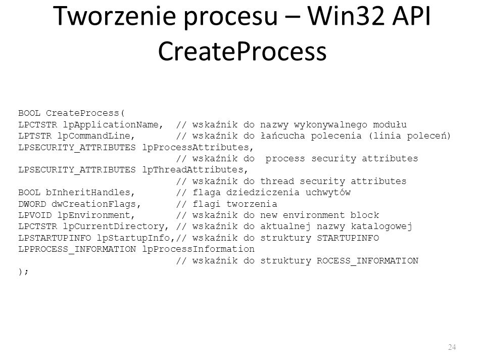 Tworzenie procesu – Win32 API CreateProcess 24 BOOL CreateProcess( LPCTSTR lpApplicationName, // wskaźnik do nazwy wykonywalnego modułu LPTSTR lpCommandLine, // wskaźnik do łańcucha polecenia (linia poleceń) LPSECURITY_ATTRIBUTES lpProcessAttributes, // wskaźnik do process security attributes LPSECURITY_ATTRIBUTES lpThreadAttributes, // wskaźnik do thread security attributes BOOL bInheritHandles, // flaga dziedziczenia uchwytów DWORD dwCreationFlags, // flagi tworzenia LPVOID lpEnvironment, // wskaźnik do new environment block LPCTSTR lpCurrentDirectory, // wskaźnik do aktualnej nazwy katalogowej LPSTARTUPINFO lpStartupInfo,// wskaźnik do struktury STARTUPINFO LPPROCESS_INFORMATION lpProcessInformation // wskaźnik do struktury ROCESS_INFORMATION );