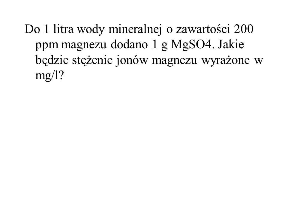 Do 1 litra wody mineralnej o zawartości 200 ppm magnezu dodano 1 g MgSO4.