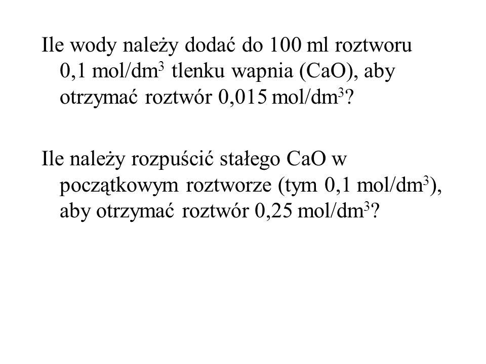 Ile wody należy dodać do 100 ml roztworu 0,1 mol/dm 3 tlenku wapnia (CaO), aby otrzymać roztwór 0,015 mol/dm 3 .