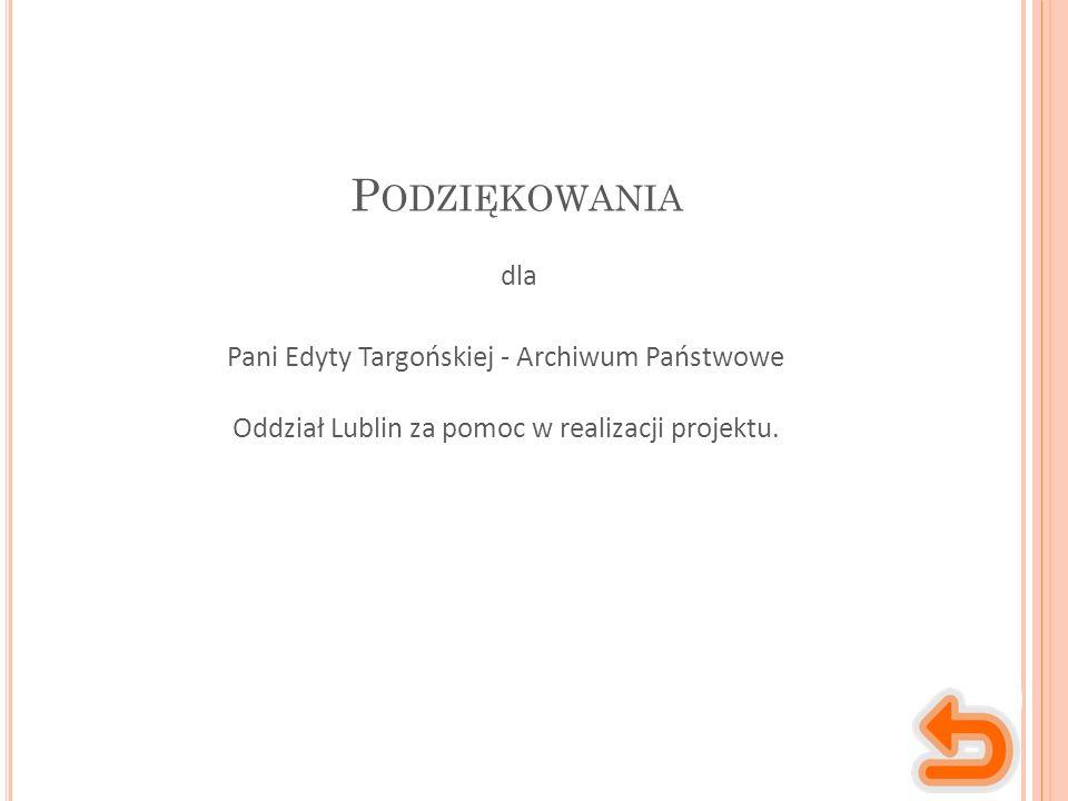 P ODZIĘKOWANIA Pani Edyty Targońskiej - Archiwum Państwowe Oddział Lublin za pomoc w realizacji projektu.