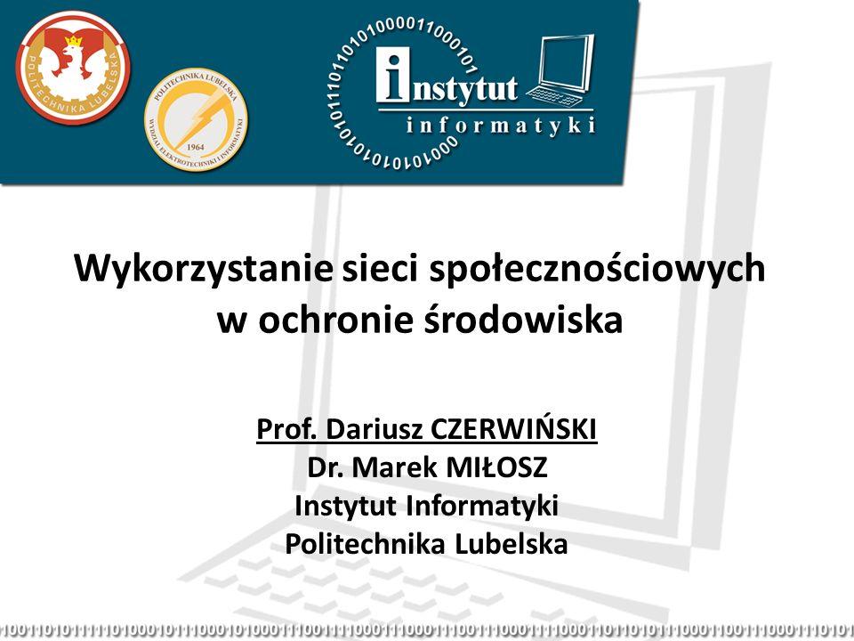 Wykorzystanie sieci społecznościowych w ochronie środowiska Prof. Dariusz CZERWIŃSKI Dr. Marek MIŁOSZ Instytut Informatyki Politechnika Lubelska