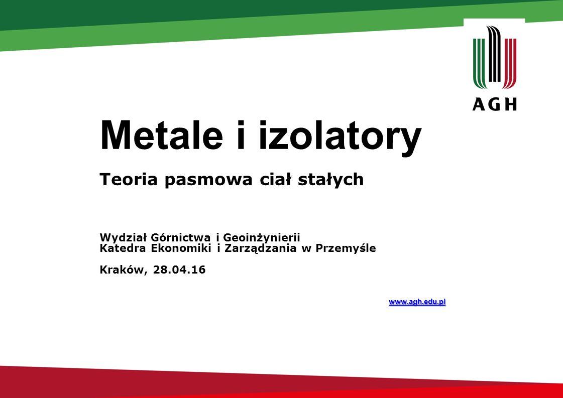 Metale i izolatory Teoria pasmowa ciał stałych Wydział Górnictwa i Geoinżynierii Katedra Ekonomiki i Zarządzania w Przemyśle Kraków, 28.04.16 www.agh.