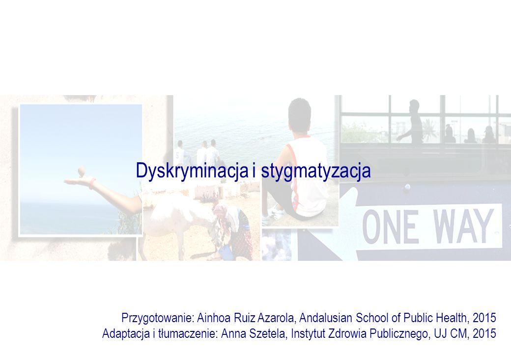 Dyskryminacja i stygmatyzacja Przygotowanie: Ainhoa Ruiz Azarola, Andalusian School of Public Health, 2015 Adaptacja i tłumaczenie: Anna Szetela, Instytut Zdrowia Publicznego, UJ CM, 2015