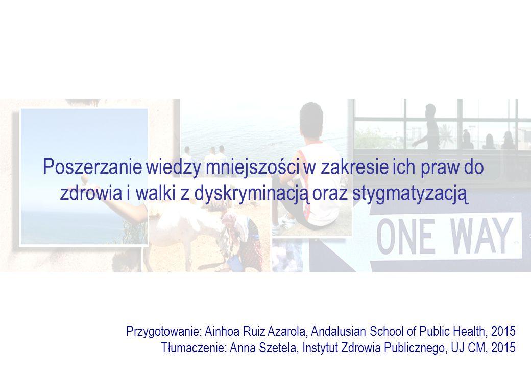 Poszerzanie wiedzy mniejszości w zakresie ich praw do zdrowia i walki z dyskryminacją oraz stygmatyzacją Przygotowanie: Ainhoa Ruiz Azarola, Andalusian School of Public Health, 2015 Tłumaczenie: Anna Szetela, Instytut Zdrowia Publicznego, UJ CM, 2015