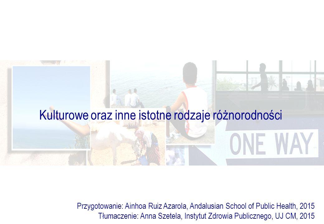 Kulturowe oraz inne istotne rodzaje różnorodności Przygotowanie: Ainhoa Ruiz Azarola, Andalusian School of Public Health, 2015 Tłumaczenie: Anna Szetela, Instytut Zdrowia Publicznego, UJ CM, 2015