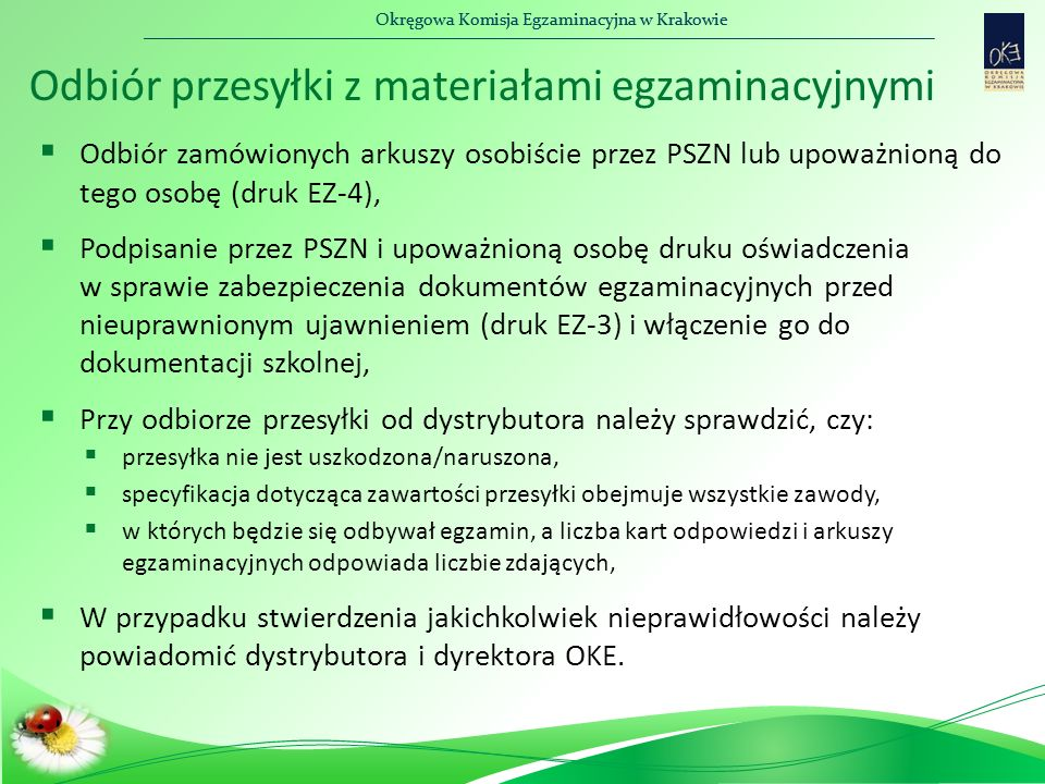 Okręgowa Komisja Egzaminacyjna w Krakowie Odbiór przesyłki z materiałami egzaminacyjnymi  Odbiór zamówionych arkuszy osobiście przez PSZN lub upoważnioną do tego osobę (druk EZ-4),  Podpisanie przez PSZN i upoważnioną osobę druku oświadczenia w sprawie zabezpieczenia dokumentów egzaminacyjnych przed nieuprawnionym ujawnieniem (druk EZ-3) i włączenie go do dokumentacji szkolnej,  Przy odbiorze przesyłki od dystrybutora należy sprawdzić, czy:  przesyłka nie jest uszkodzona/naruszona,  specyfikacja dotycząca zawartości przesyłki obejmuje wszystkie zawody,  w których będzie się odbywał egzamin, a liczba kart odpowiedzi i arkuszy egzaminacyjnych odpowiada liczbie zdających,  W przypadku stwierdzenia jakichkolwiek nieprawidłowości należy powiadomić dystrybutora i dyrektora OKE.