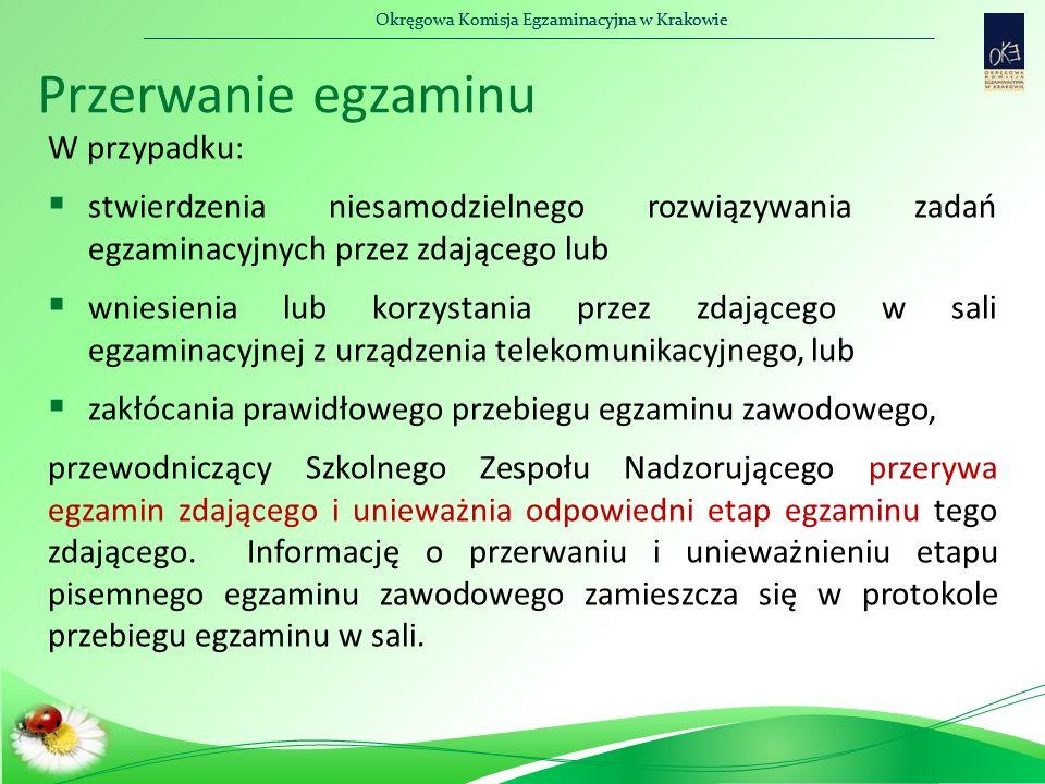 Okręgowa Komisja Egzaminacyjna w Krakowie Przerwanie egzaminu W przypadku:  stwierdzenia niesamodzielnego rozwiązywania zadań egzaminacyjnych przez zdającego lub  wniesienia lub korzystania przez zdającego w sali egzaminacyjnej z urządzenia telekomunikacyjnego, lub  zakłócania prawidłowego przebiegu egzaminu zawodowego, przewodniczący Szkolnego Zespołu Nadzorującego przerywa egzamin zdającego i unieważnia odpowiedni etap egzaminu tego zdającego.