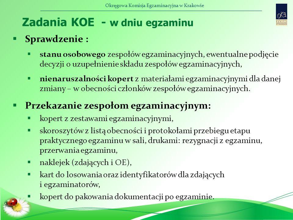 Okręgowa Komisja Egzaminacyjna w Krakowie Zadania KOE - w dniu egzaminu  Sprawdzenie :  stanu osobowego zespołów egzaminacyjnych, ewentualne podjęcie decyzji o uzupełnienie składu zespołów egzaminacyjnych,  nienaruszalności kopert z materiałami egzaminacyjnymi dla danej zmiany – w obecności członków zespołów egzaminacyjnych.